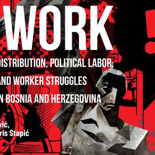 How Do We Work Together? Distribution, Political Labor, and Worker Struggles in Bosnia and Herzegovina · ¿Cómo trabajamos juntos? Distribución, trabajo político y luchas obreras en Bosnia-Herzegovina